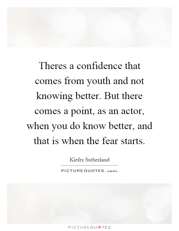 Theres a confidence that comes from youth and not knowing better. But there comes a point, as an actor, when you do know better, and that is when the fear starts Picture Quote #1