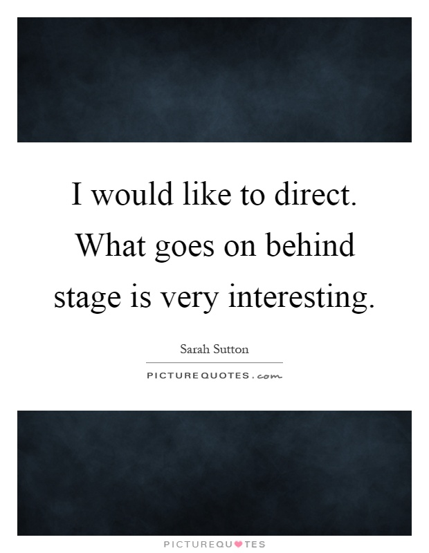 I would like to direct. What goes on behind stage is very interesting Picture Quote #1