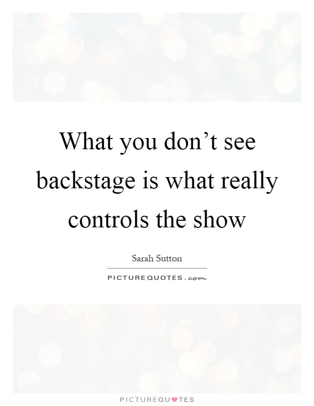 What you don't see backstage is what really controls the show Picture Quote #1