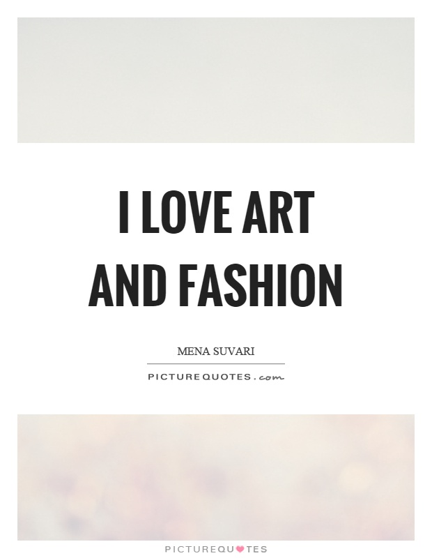I love art and fashion Picture Quote #1