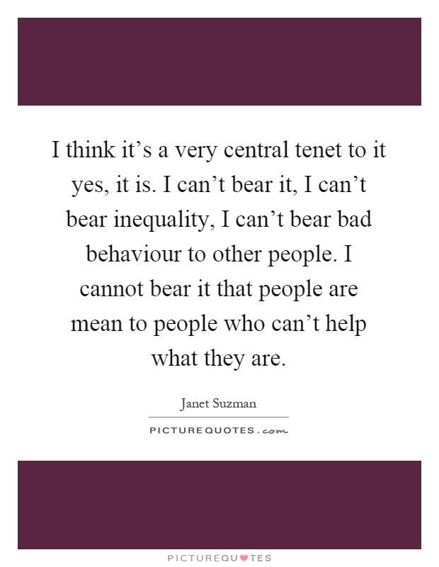 I think it's a very central tenet to it yes, it is. I can't bear it, I can't bear inequality, I can't bear bad behaviour to other people. I cannot bear it that people are mean to people who can't help what they are Picture Quote #1