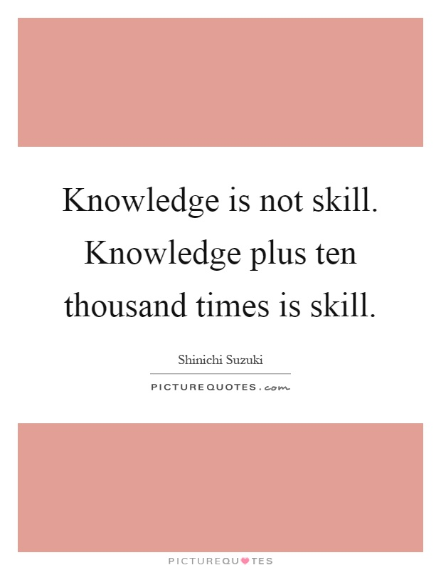 Knowledge is not skill. Knowledge plus ten thousand times is skill Picture Quote #1