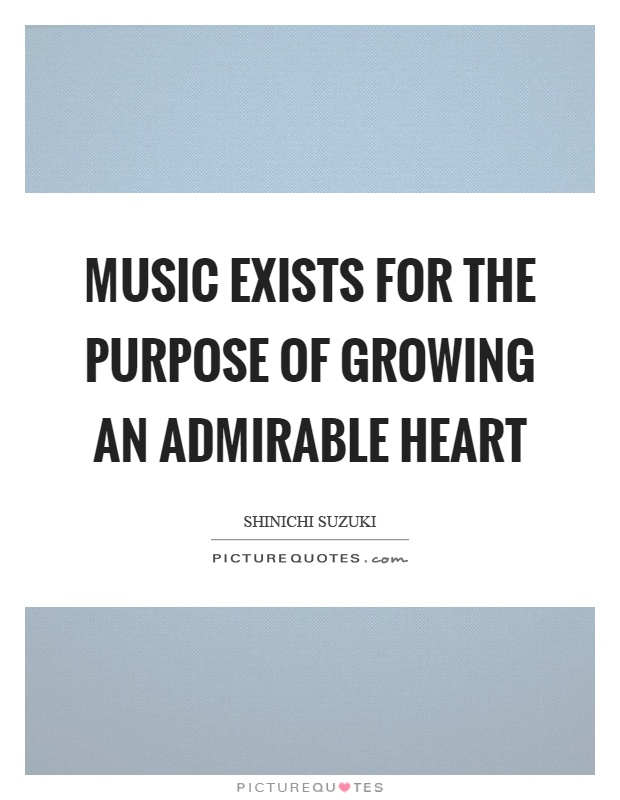 Music exists for the purpose of growing an admirable heart Picture Quote #1