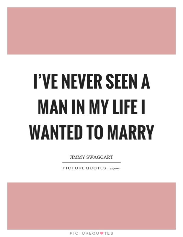 I've never seen a man in my life I wanted to marry Picture Quote #1