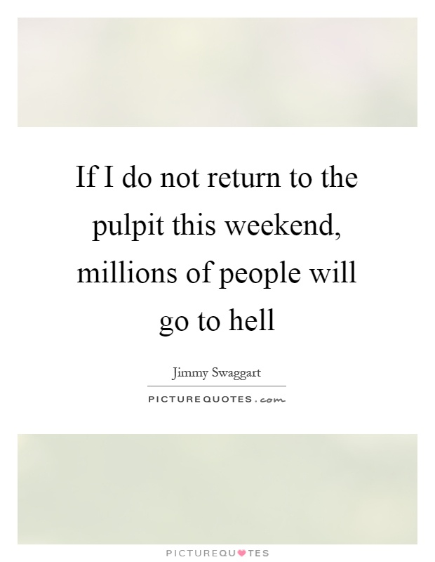 If I do not return to the pulpit this weekend, millions of people will go to hell Picture Quote #1
