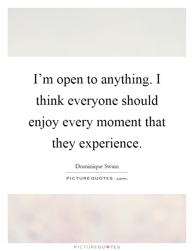 I'm open to anything. I think everyone should enjoy every moment that they experience Picture Quote #1