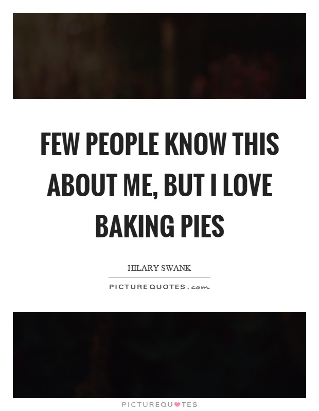 Few people know this about me, but I love baking pies Picture Quote #1