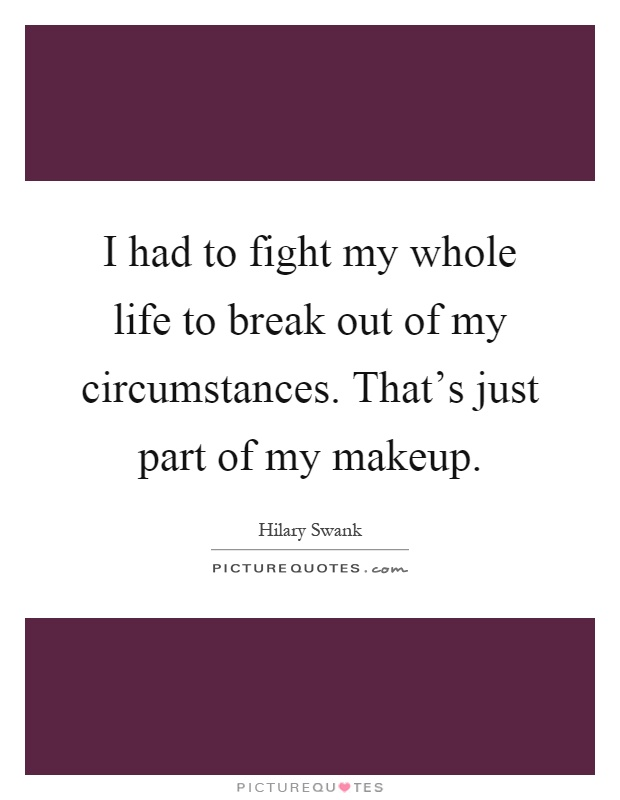 I had to fight my whole life to break out of my circumstances. That's just part of my makeup Picture Quote #1