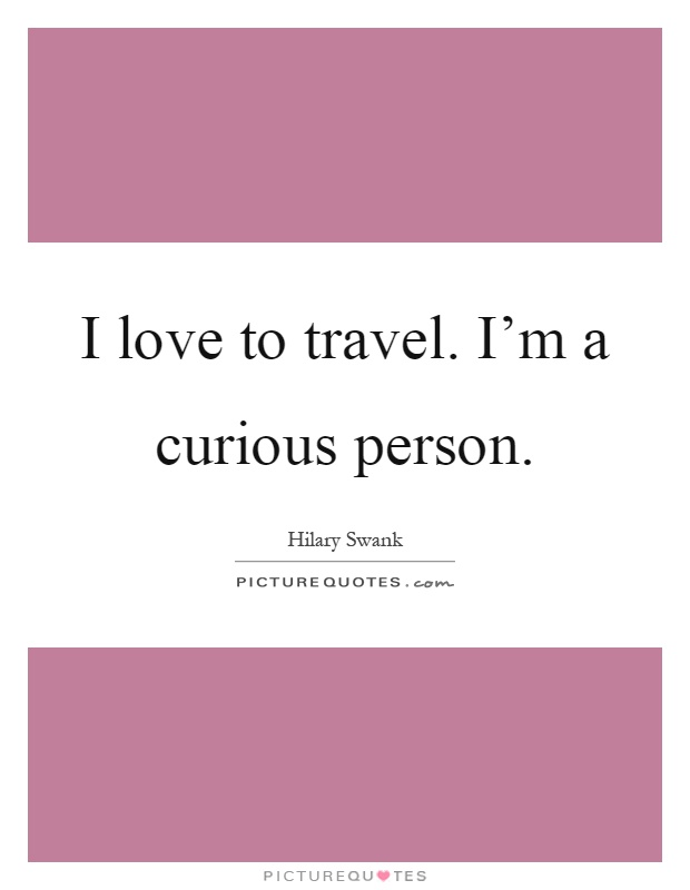 I love to travel. I'm a curious person Picture Quote #1