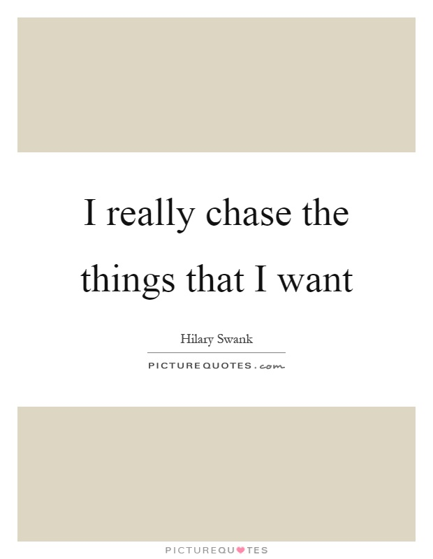 I really chase the things that I want Picture Quote #1