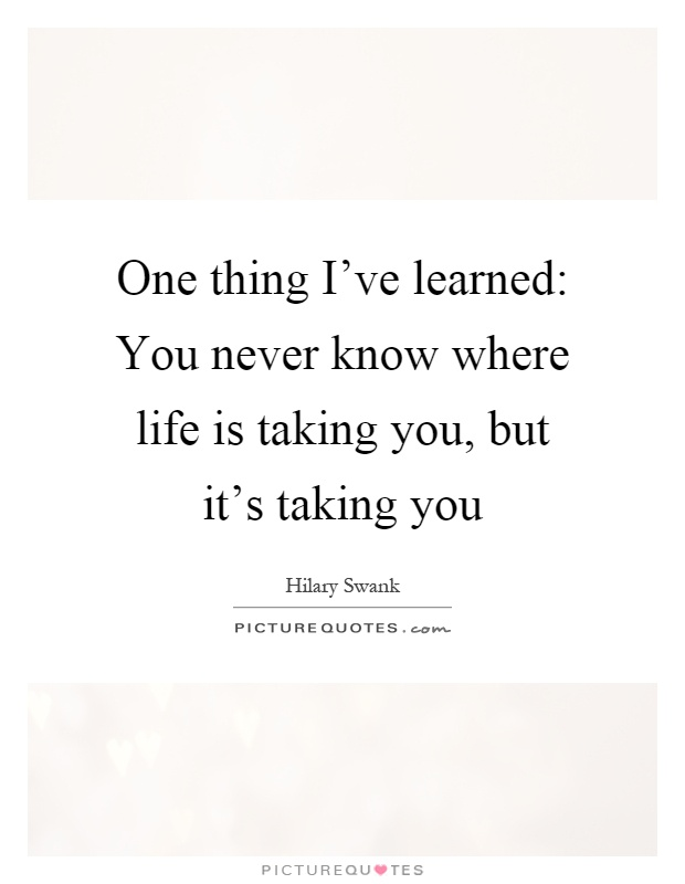 One thing I've learned: You never know where life is taking you, but it's taking you Picture Quote #1