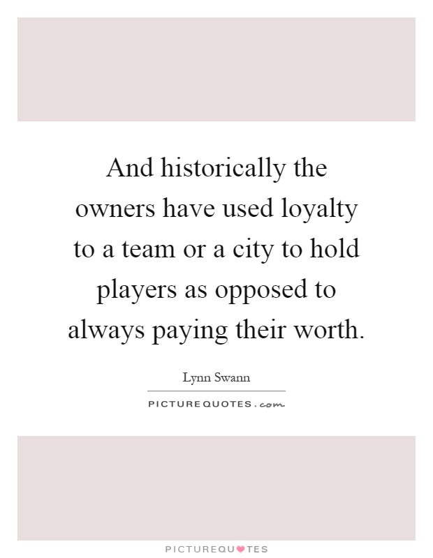 And historically the owners have used loyalty to a team or a city to hold players as opposed to always paying their worth Picture Quote #1