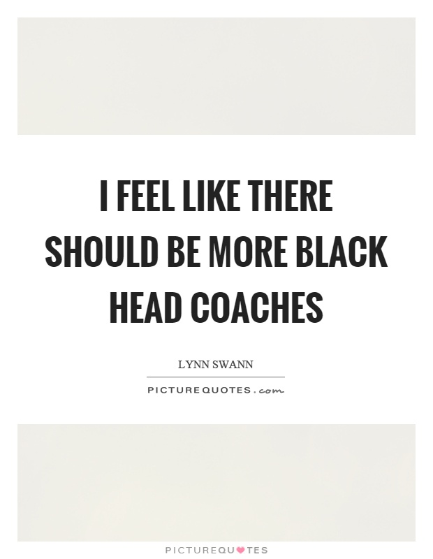 I feel like there should be more black head coaches Picture Quote #1