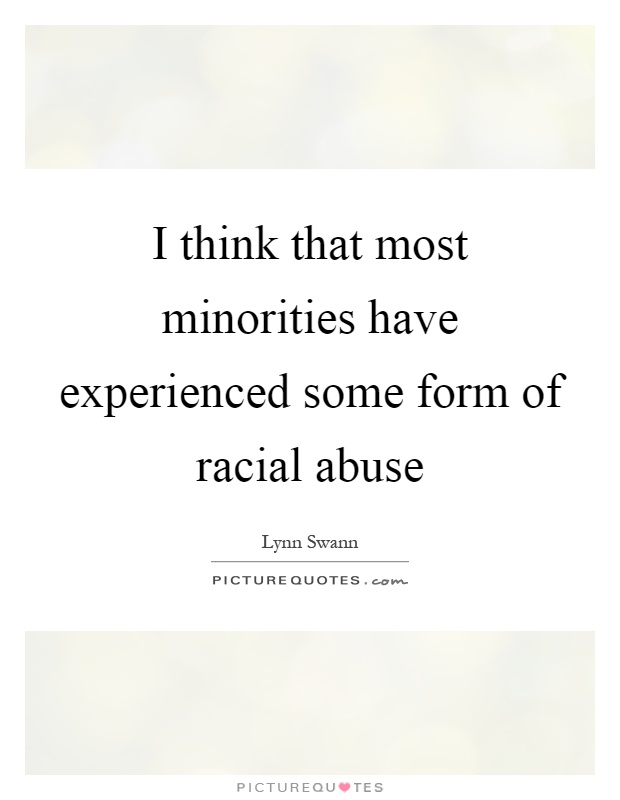 I think that most minorities have experienced some form of racial abuse Picture Quote #1