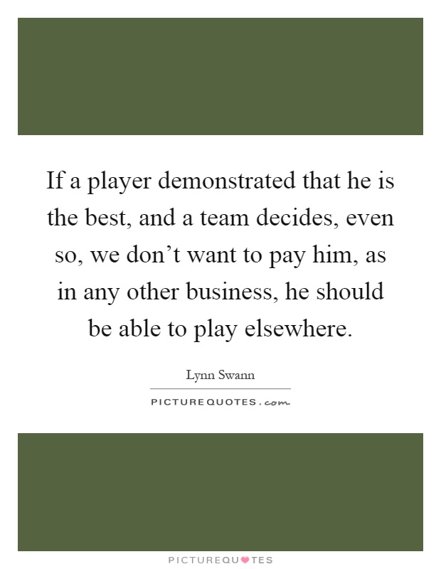 If a player demonstrated that he is the best, and a team decides, even so, we don't want to pay him, as in any other business, he should be able to play elsewhere Picture Quote #1