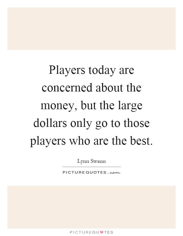 Players today are concerned about the money, but the large dollars only go to those players who are the best Picture Quote #1
