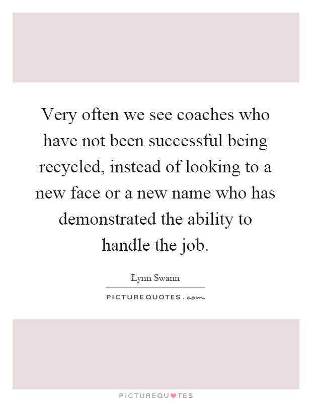 Very often we see coaches who have not been successful being recycled, instead of looking to a new face or a new name who has demonstrated the ability to handle the job Picture Quote #1