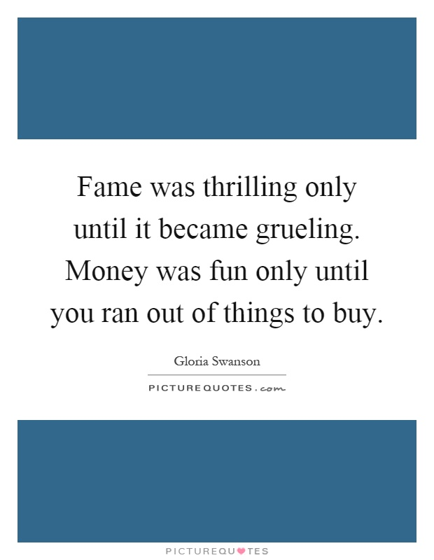 Fame was thrilling only until it became grueling. Money was fun only until you ran out of things to buy Picture Quote #1