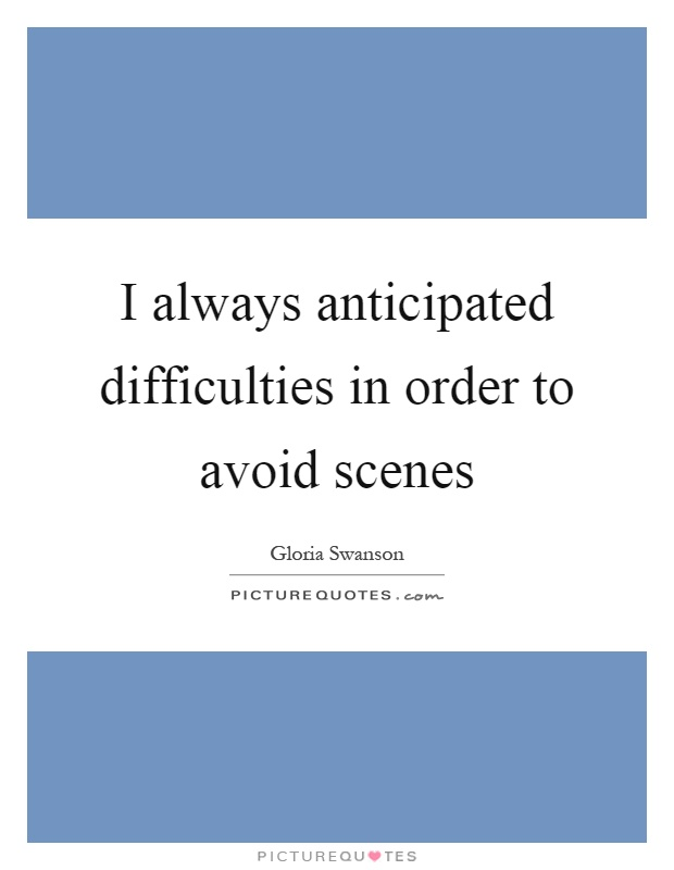 I always anticipated difficulties in order to avoid scenes Picture Quote #1