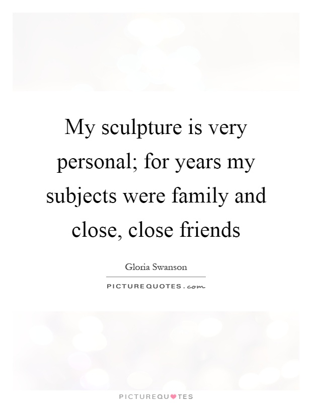 My sculpture is very personal; for years my subjects were family and close, close friends Picture Quote #1