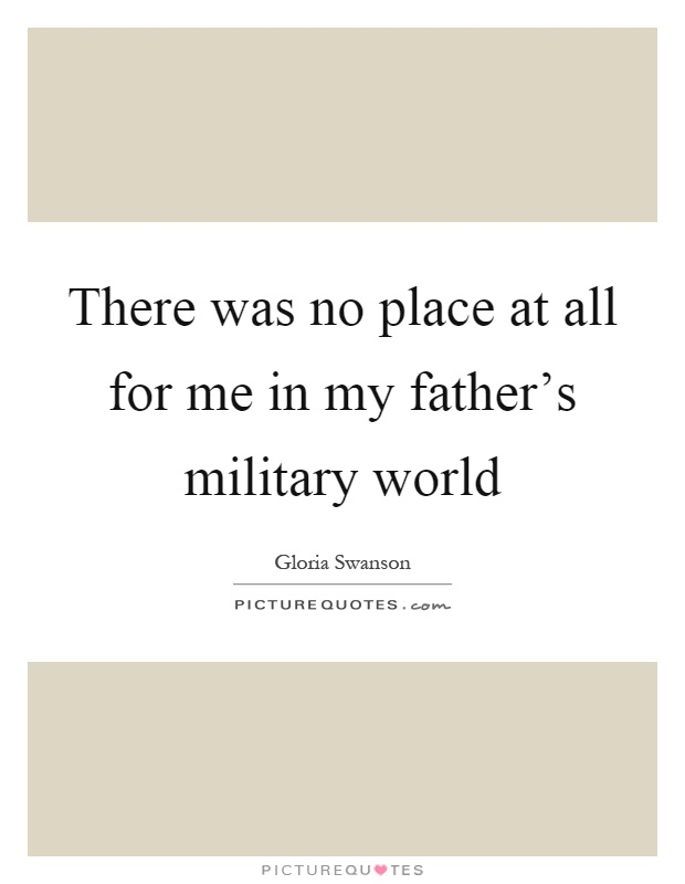 There was no place at all for me in my father's military world Picture Quote #1