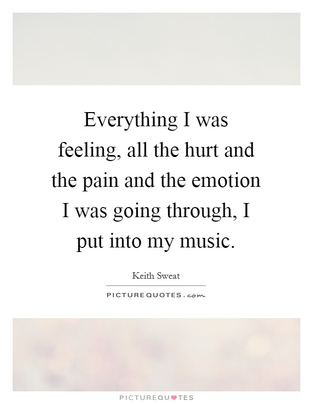 Everything I was feeling, all the hurt and the pain and the emotion I was going through, I put into my music Picture Quote #1