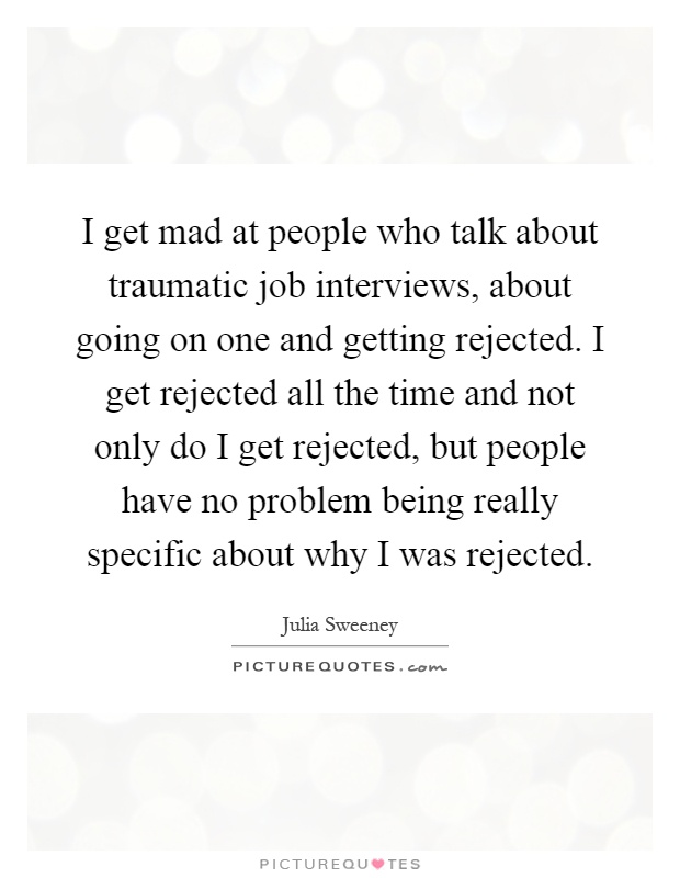 I get mad at people who talk about traumatic job interviews, about going on one and getting rejected. I get rejected all the time and not only do I get rejected, but people have no problem being really specific about why I was rejected Picture Quote #1