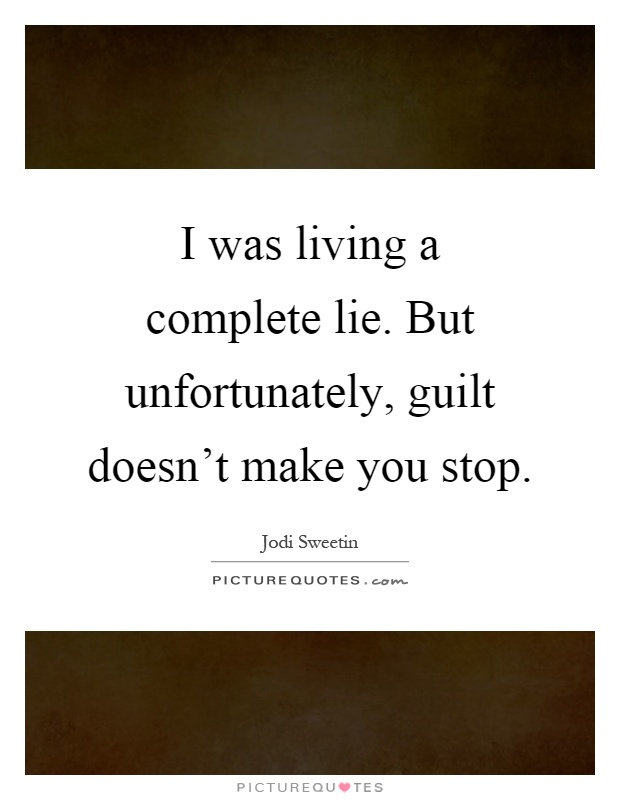I was living a complete lie. But unfortunately, guilt doesn't make you stop Picture Quote #1