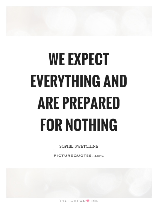 We expect everything and are prepared for nothing Picture Quote #1
