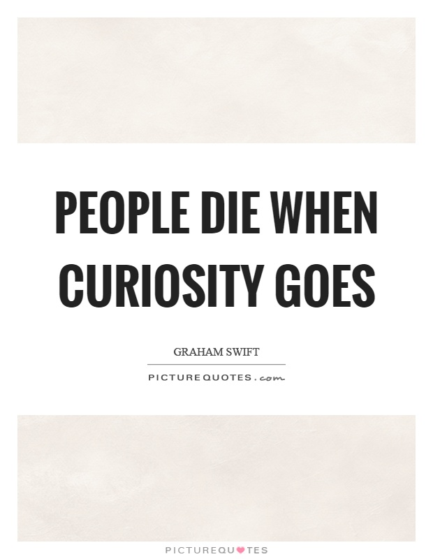 People die when curiosity goes Picture Quote #1