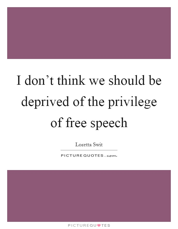 I don't think we should be deprived of the privilege of free speech Picture Quote #1