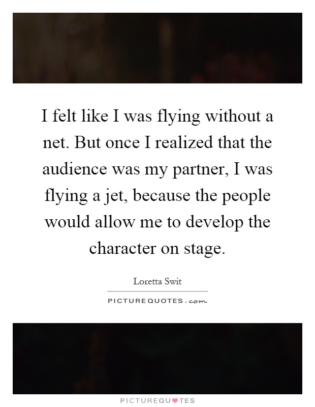 I felt like I was flying without a net. But once I realized that the audience was my partner, I was flying a jet, because the people would allow me to develop the character on stage Picture Quote #1