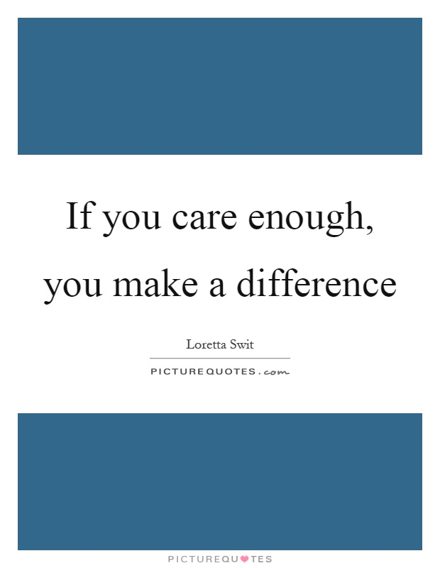 If you care enough, you make a difference Picture Quote #1