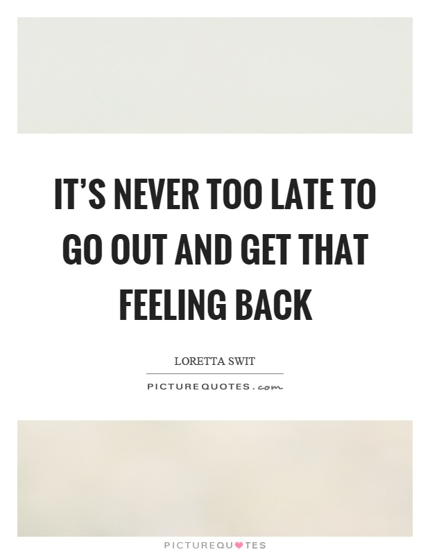 It's never too late to go out and get that feeling back Picture Quote #1