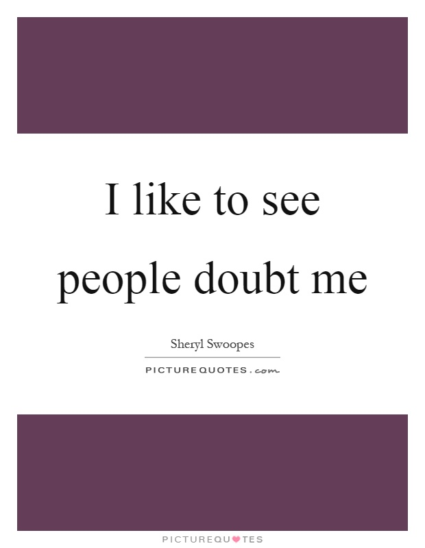 I like to see people doubt me Picture Quote #1