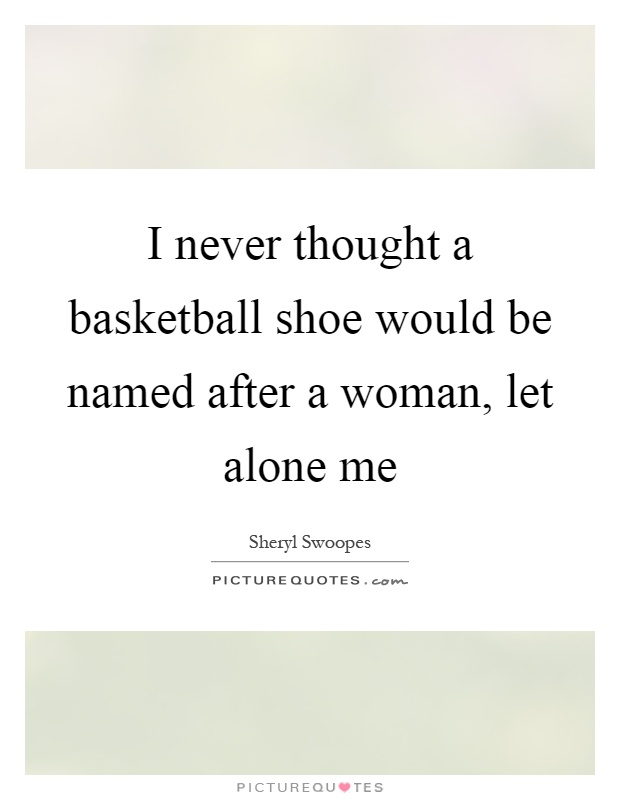 I never thought a basketball shoe would be named after a woman, let alone me Picture Quote #1