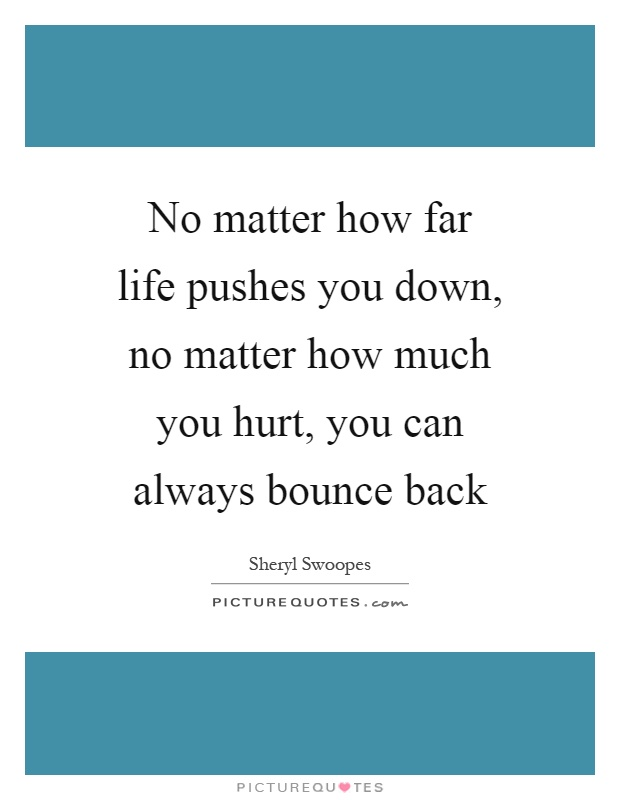 No matter how far life pushes you down, no matter how much you hurt, you can always bounce back Picture Quote #1