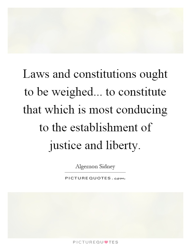 Laws and constitutions ought to be weighed... to constitute that which is most conducing to the establishment of justice and liberty Picture Quote #1