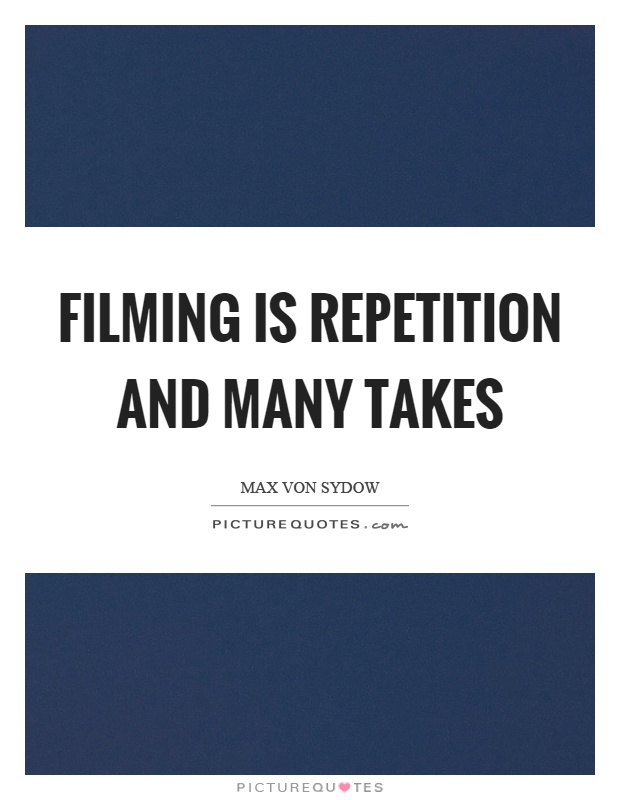 Filming is repetition and many takes Picture Quote #1