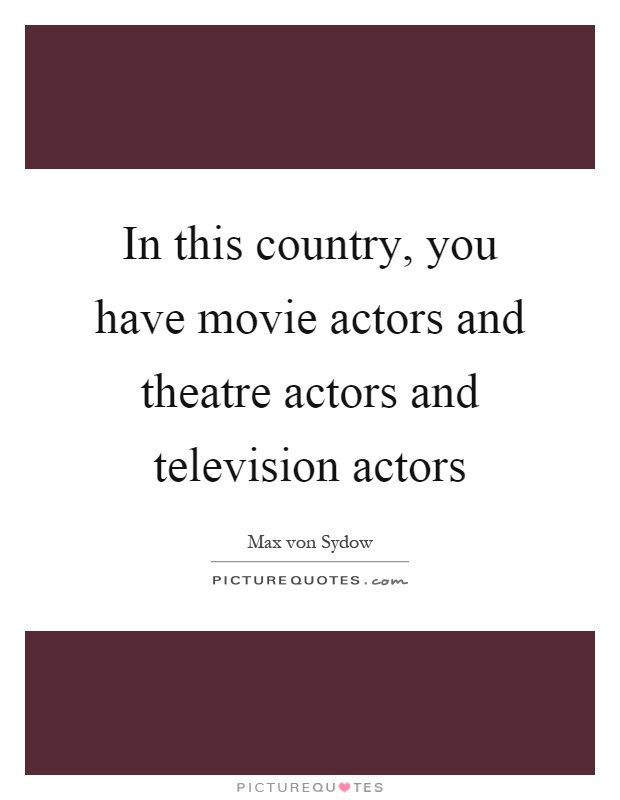 In this country, you have movie actors and theatre actors and television actors Picture Quote #1