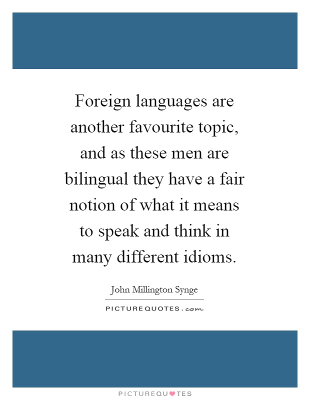 Foreign languages are another favourite topic, and as these men are bilingual they have a fair notion of what it means to speak and think in many different idioms Picture Quote #1