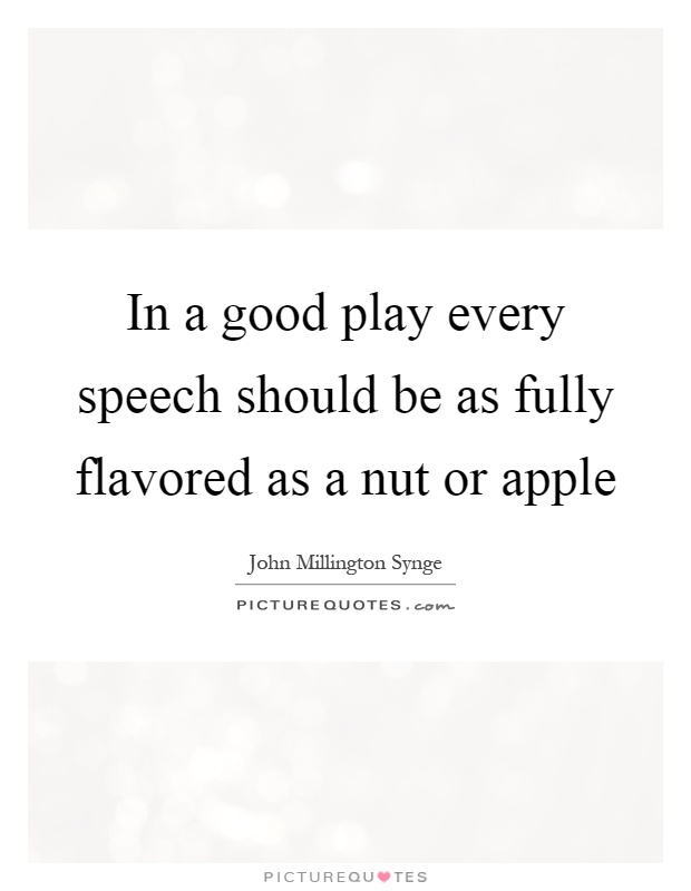 In a good play every speech should be as fully flavored as a nut or apple Picture Quote #1