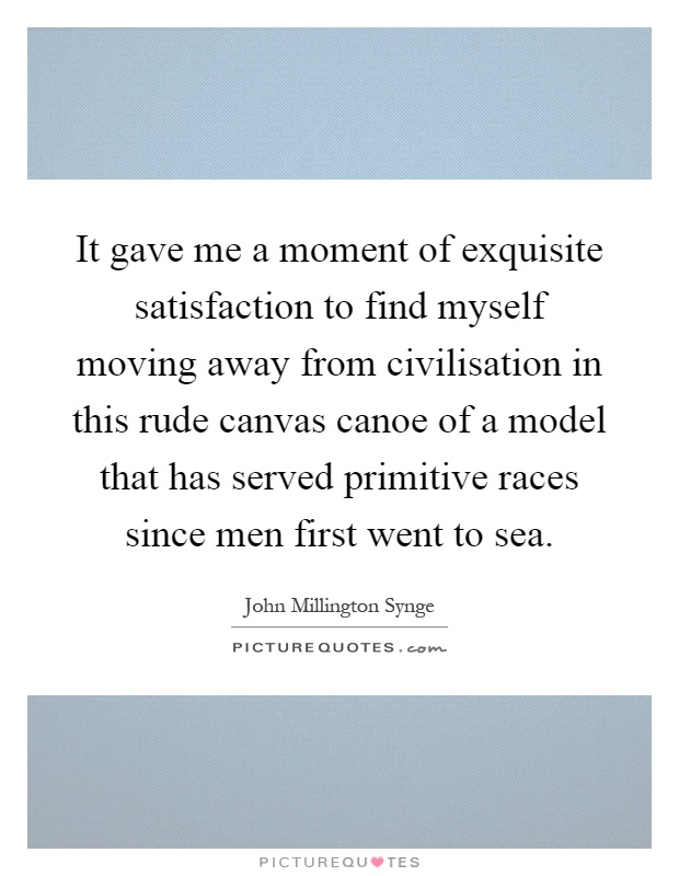 It gave me a moment of exquisite satisfaction to find myself moving away from civilisation in this rude canvas canoe of a model that has served primitive races since men first went to sea Picture Quote #1
