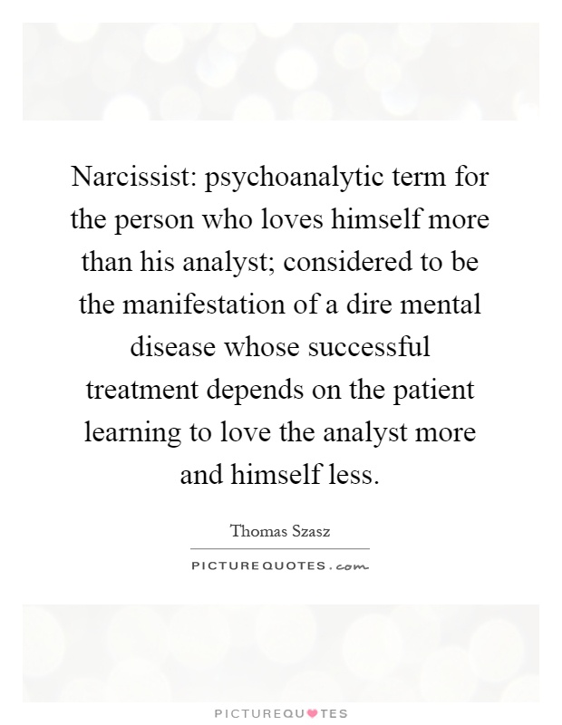 Narcissist: psychoanalytic term for the person who loves himself more than his analyst; considered to be the manifestation of a dire mental disease whose successful treatment depends on the patient learning to love the analyst more and himself less Picture Quote #1