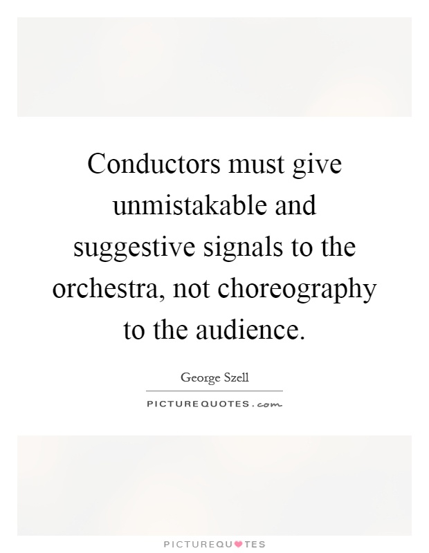 Conductors must give unmistakable and suggestive signals to the orchestra, not choreography to the audience Picture Quote #1