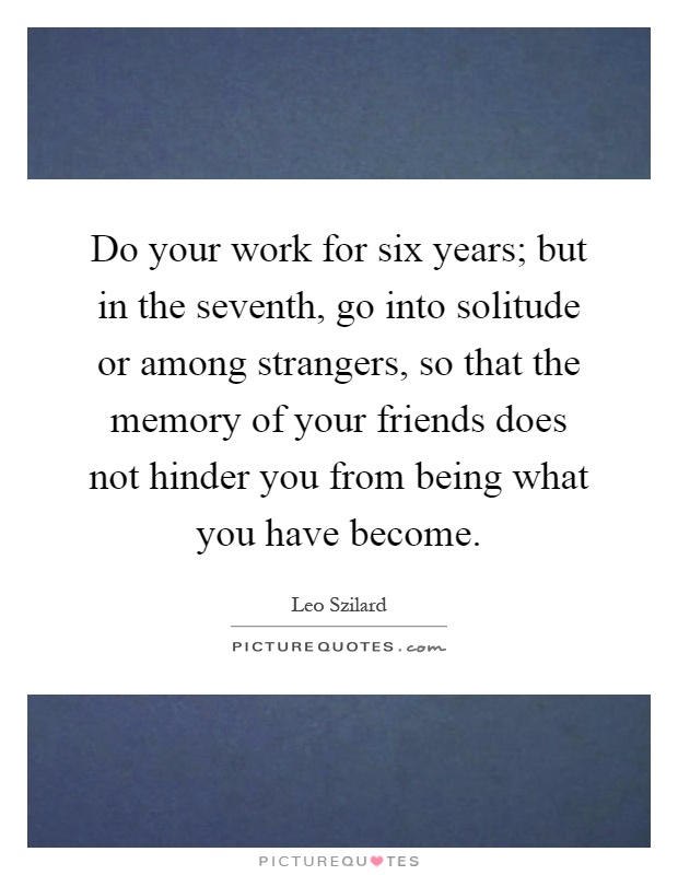Do your work for six years; but in the seventh, go into solitude or among strangers, so that the memory of your friends does not hinder you from being what you have become Picture Quote #1