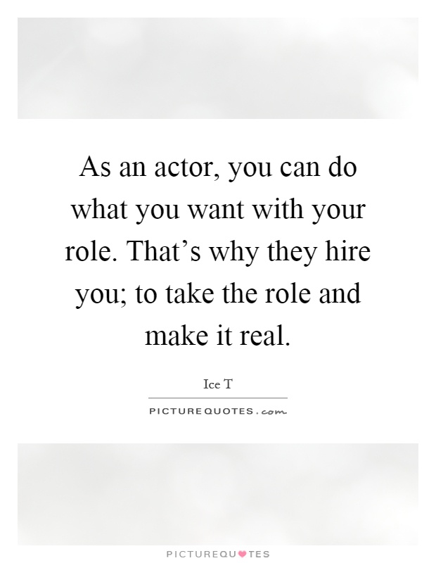 As an actor, you can do what you want with your role. That's why they hire you; to take the role and make it real Picture Quote #1