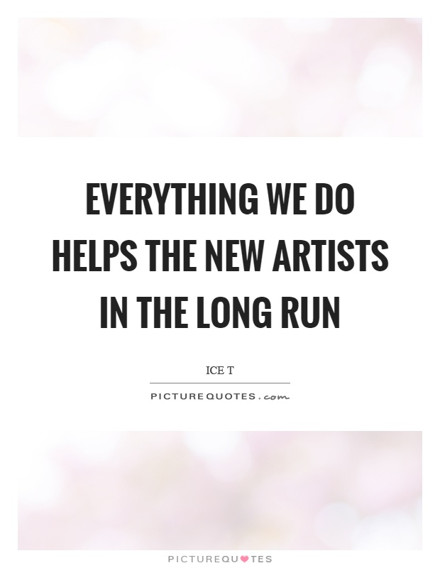 Everything we do helps the new artists in the long run Picture Quote #1