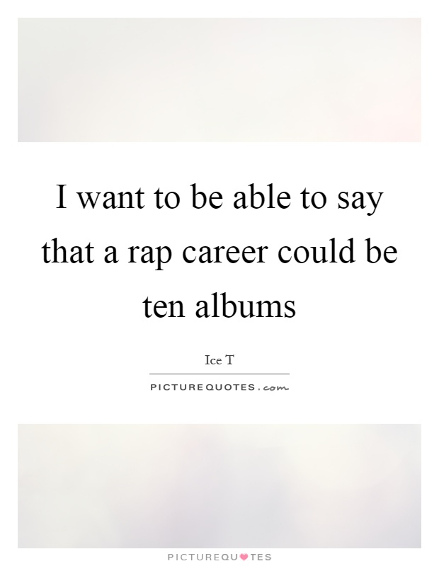 I want to be able to say that a rap career could be ten albums Picture Quote #1