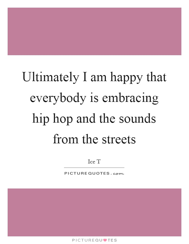 Ultimately I am happy that everybody is embracing hip hop and the sounds from the streets Picture Quote #1